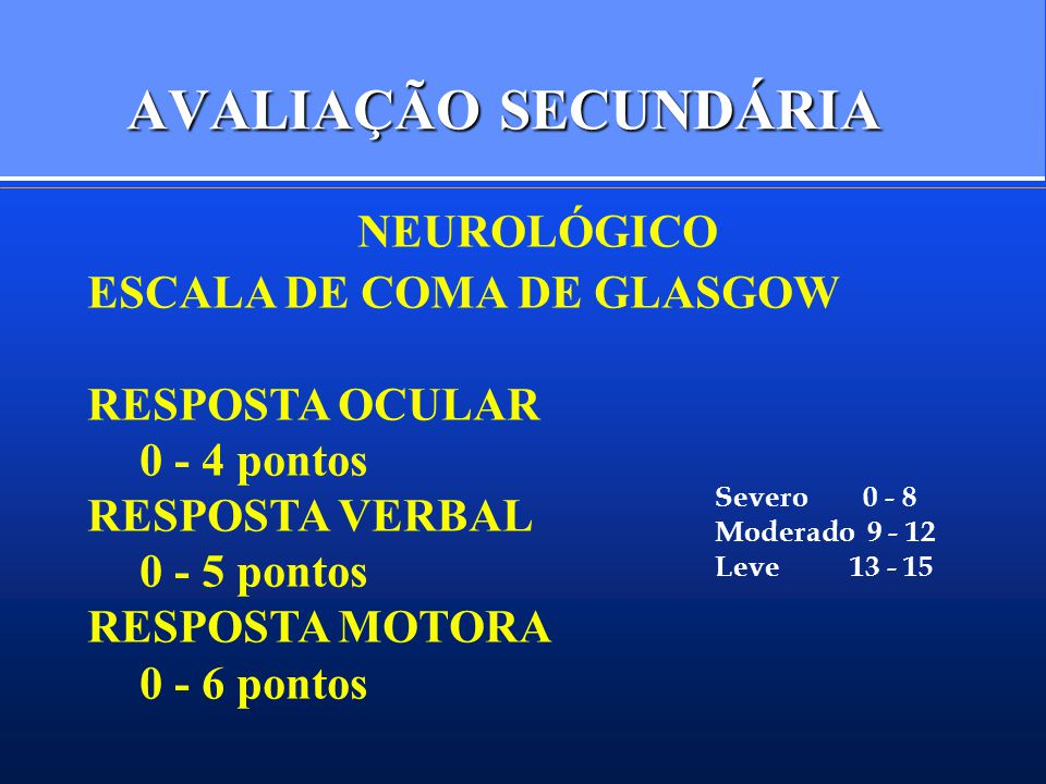AVALIAÇÃO SECUNDÁRIA NEUROLÓGICO ESCALA DE COMA DE GLASGOW RESPOSTA OCULAR 0 - 4 pontos RESPOSTA VERBAL 0 - 5 pontos RESPOSTA MOTORA 0 - 6 pontos Severo 0 - 8 Moderado 9 - 12 Leve 13 - 15