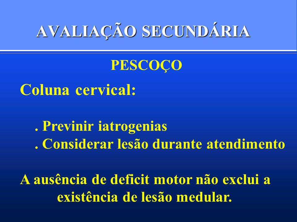 AVALIAÇÃO SECUNDÁRIA PESCOÇO Coluna cervical:. Previnir iatrogenias. Considerar lesão durante atendimento A ausência de deficit motor não exclui a exi