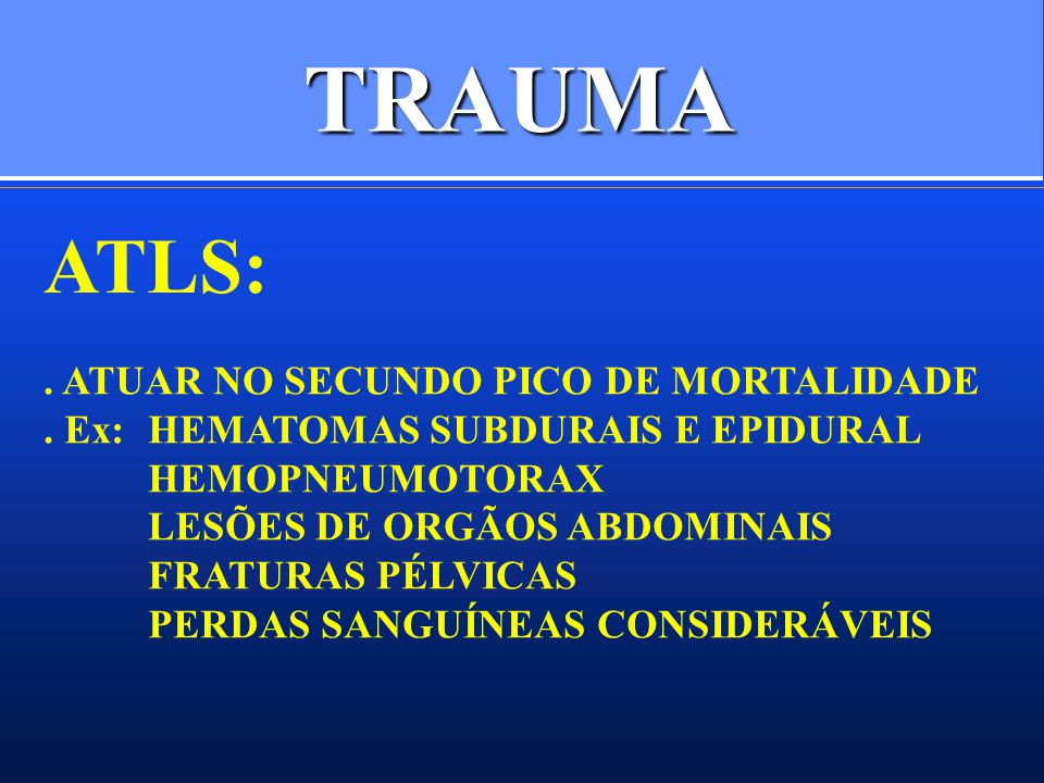 TRAUMA ATLS:. ATUAR NO SECUNDO PICO DE MORTALIDADE. Ex:HEMATOMAS SUBDURAIS E EPIDURAL HEMOPNEUMOTORAX LESÕES DE ORGÃOS ABDOMINAIS FRATURAS PÉLVICAS PE