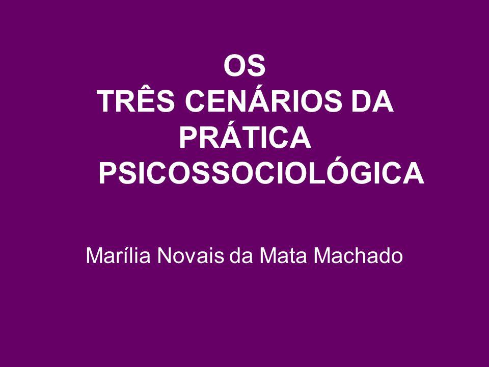 OS TRÊS CENÁRIOS DA PRÁTICA PSICOSSOCIOLÓGICA Marília Novais da Mata Machado