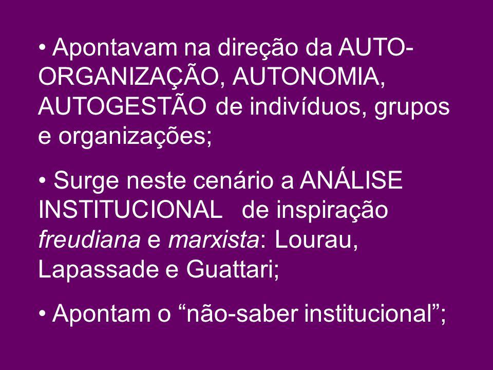 Apontavam na direção da AUTO- ORGANIZAÇÃO, AUTONOMIA, AUTOGESTÃO de indivíduos, grupos e organizações; Surge neste cenário a ANÁLISE INSTITUCIONAL de inspiração freudiana e marxista: Lourau, Lapassade e Guattari; Apontam o não-saber institucional;
