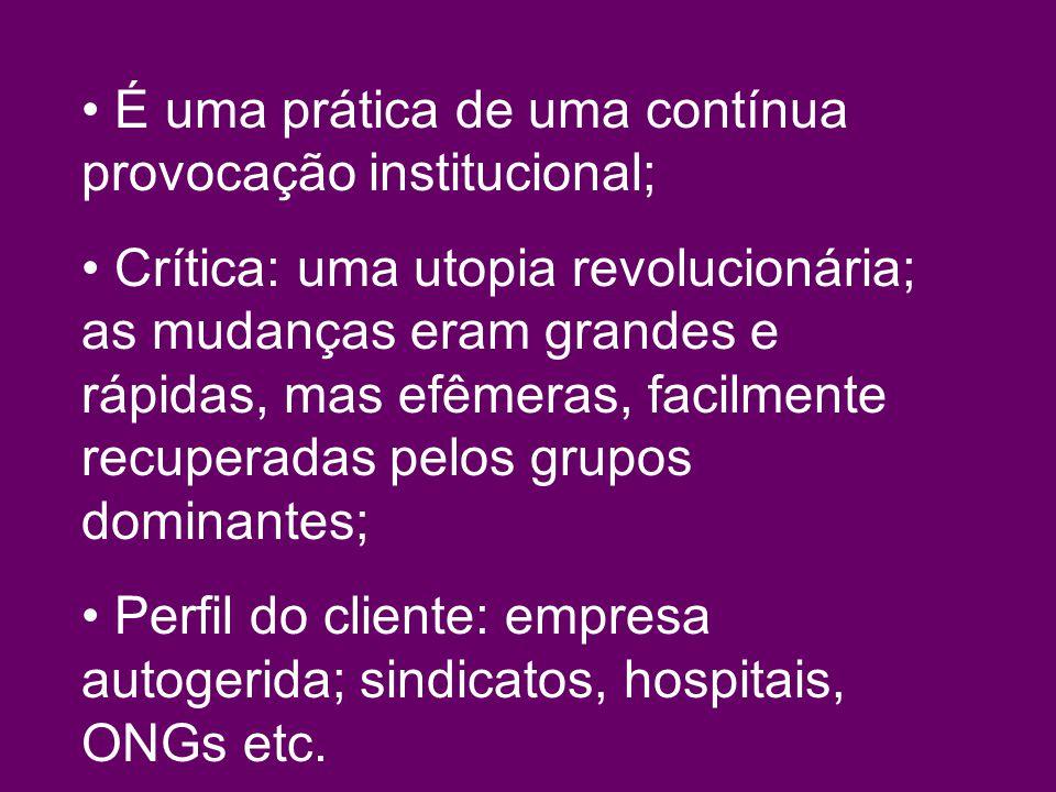 É uma prática de uma contínua provocação institucional; Crítica: uma utopia revolucionária; as mudanças eram grandes e rápidas, mas efêmeras, facilmente recuperadas pelos grupos dominantes; Perfil do cliente: empresa autogerida; sindicatos, hospitais, ONGs etc.
