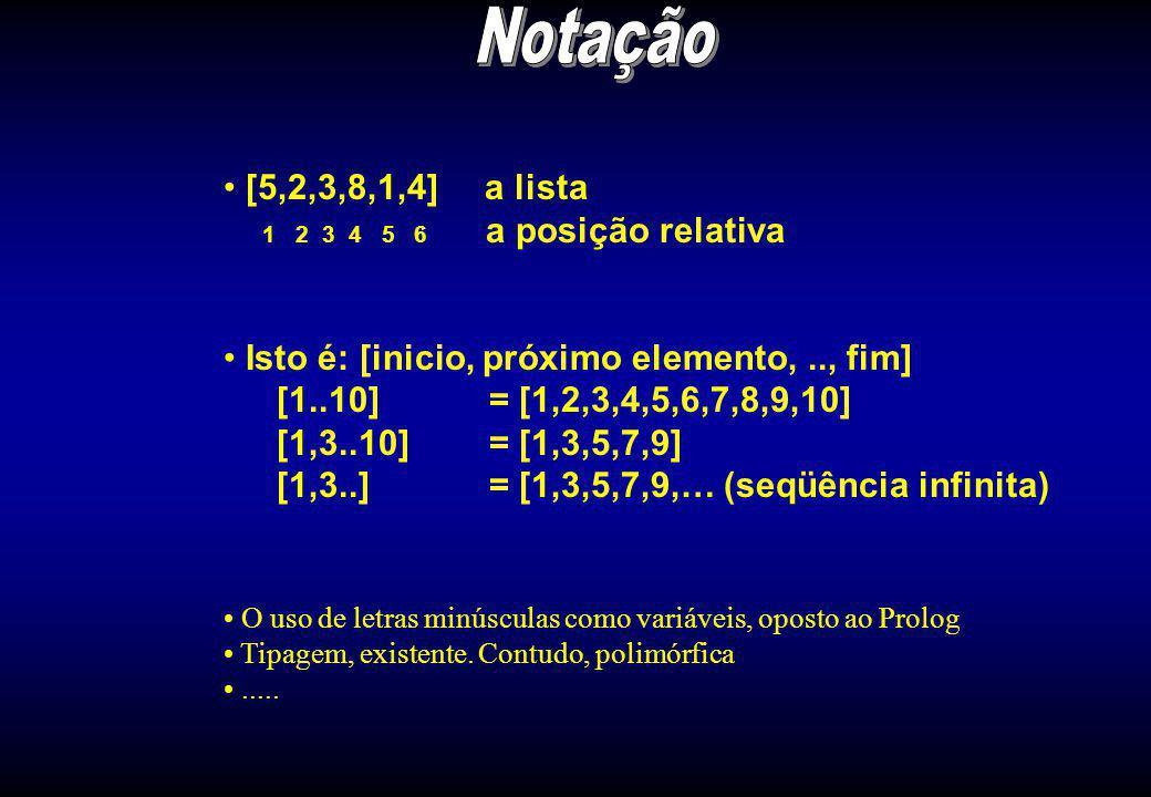 [5,2,3,8,1,4] a lista 1 2 3 4 5 6 a posição relativa Isto é: [inicio, próximo elemento,.., fim] [1..10] = [1,2,3,4,5,6,7,8,9,10] [1,3..10] = [1,3,5,7,9] [1,3..] = [1,3,5,7,9,… (seqüência infinita) O uso de letras minúsculas como variáveis, oposto ao Prolog Tipagem, existente.
