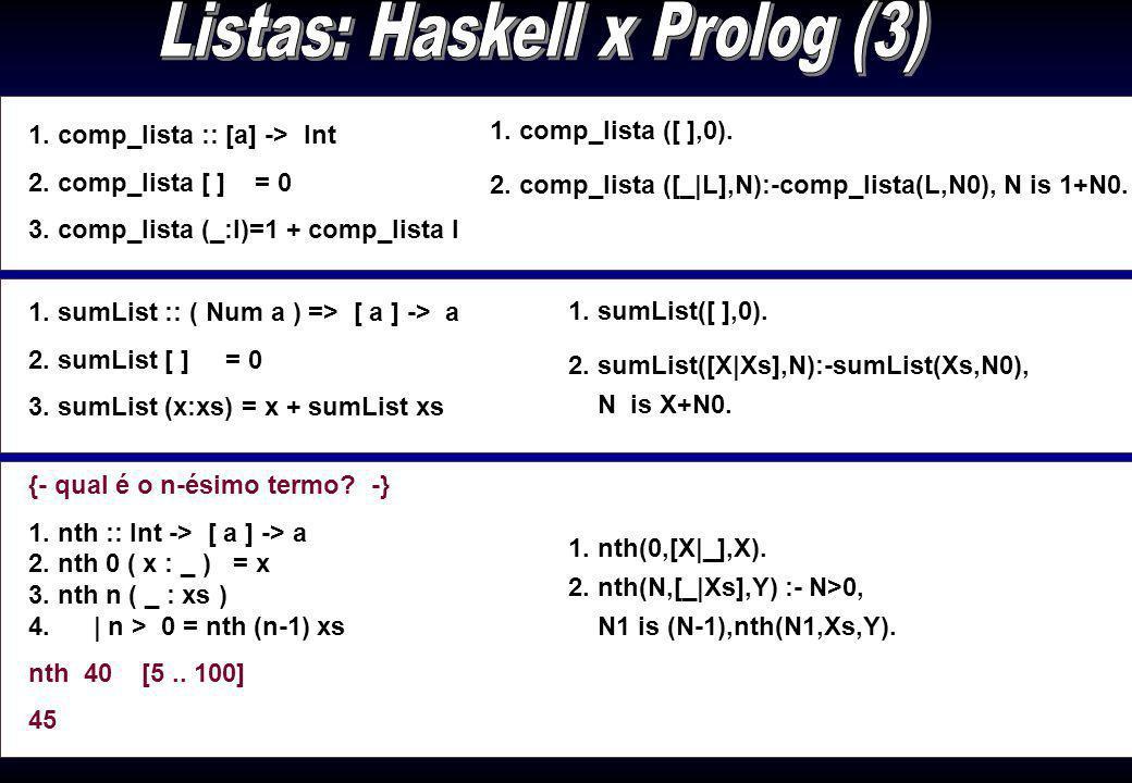 1. ultimo :: [a] -> a 2. ultimo [x] = x 3. ultimo (_:xs) = ultimo xs {- exclui o último da lista -} 1. inicio :: [a] -> [a] 2. inicio [ _ ] = [ ] 3. i