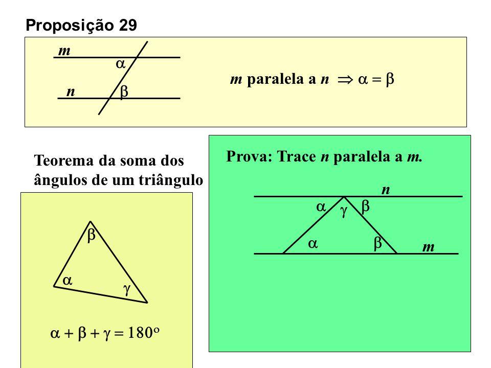 Proposição 29 m n m paralela a n Teorema da soma dos ângulos de um triângulo Prova: Trace n paralela a m. m n