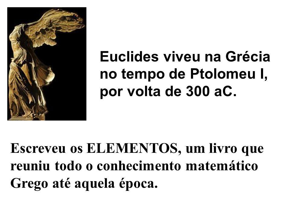 Euclides viveu na Grécia no tempo de Ptolomeu I, por volta de 300 aC. Escreveu os ELEMENTOS, um livro que reuniu todo o conhecimento matemático Grego