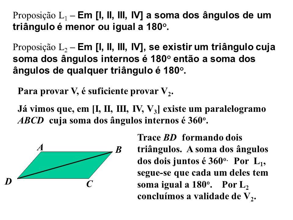 Proposição L 1 – Em [I, II, III, IV] a soma dos ângulos de um triângulo é menor ou igual a 180 o. Proposição L 2 – Em [I, II, III, IV], se existir um