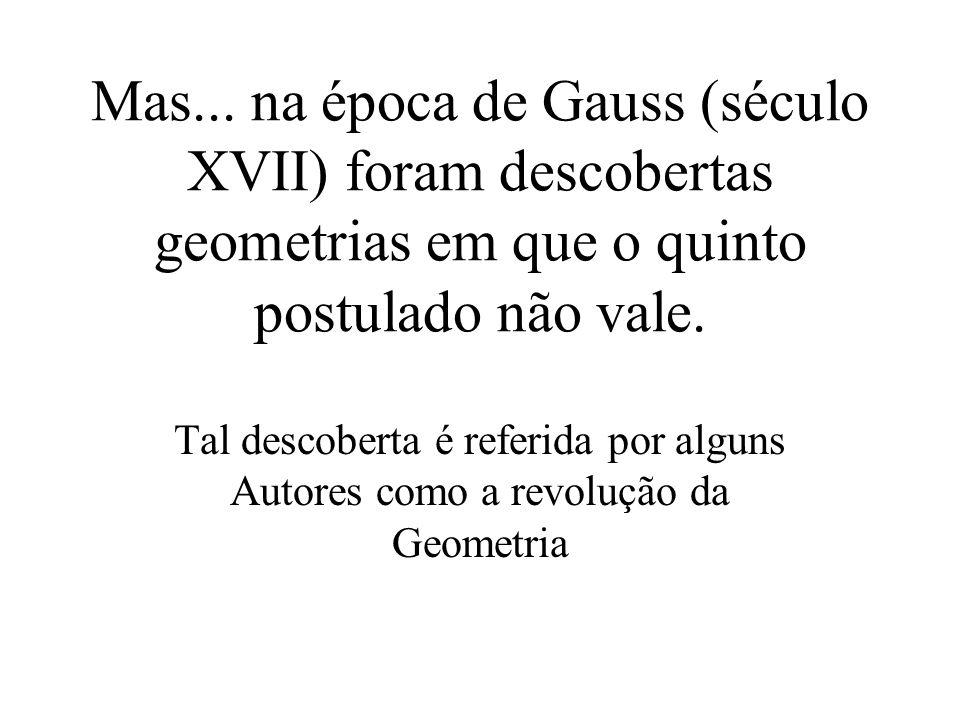 Mas... na época de Gauss (século XVII) foram descobertas geometrias em que o quinto postulado não vale. Tal descoberta é referida por alguns Autores c