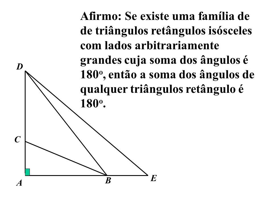 Afirmo: Se existe uma família de de triângulos retângulos isósceles com lados arbitrariamente grandes cuja soma dos ângulos é 180 o, então a soma dos
