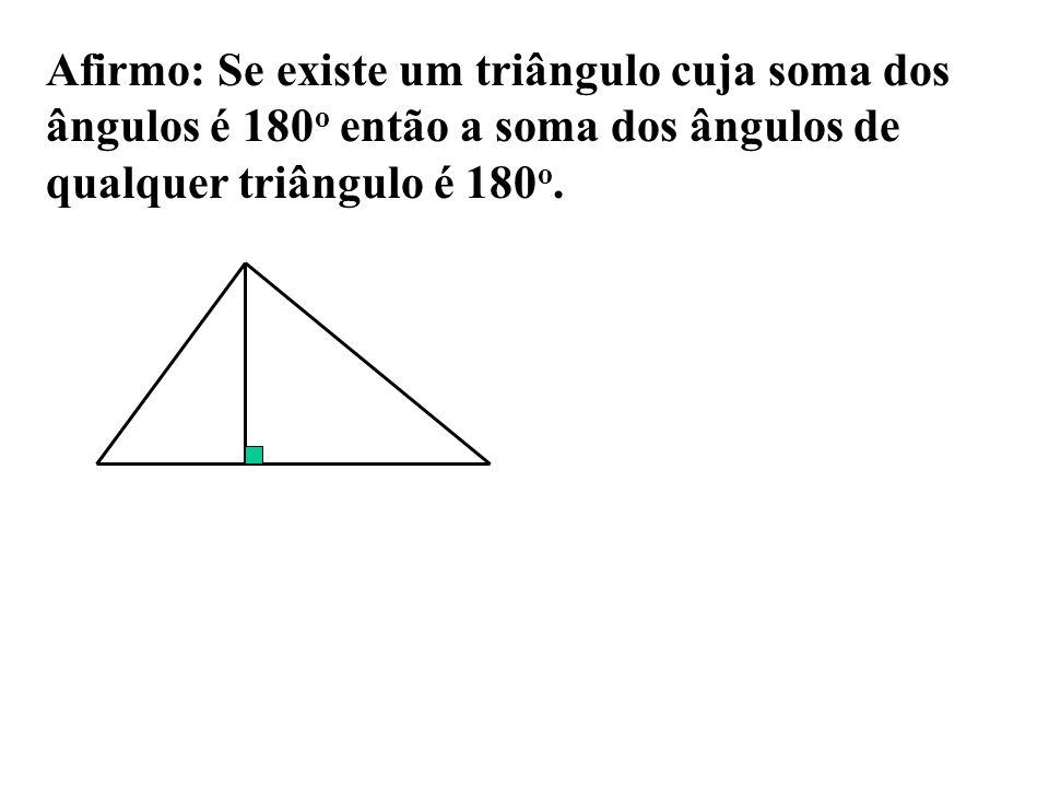 Afirmo: Se existe um triângulo cuja soma dos ângulos é 180 o então a soma dos ângulos de qualquer triângulo é 180 o.