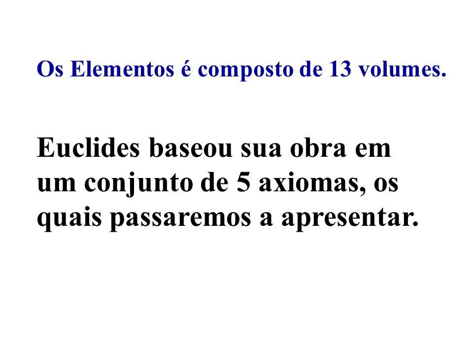 Euclides baseou sua obra em um conjunto de 5 axiomas, os quais passaremos a apresentar. Os Elementos é composto de 13 volumes.