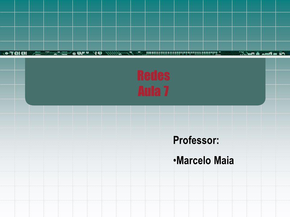 Redes Aula 7 Professor: Marcelo Maia