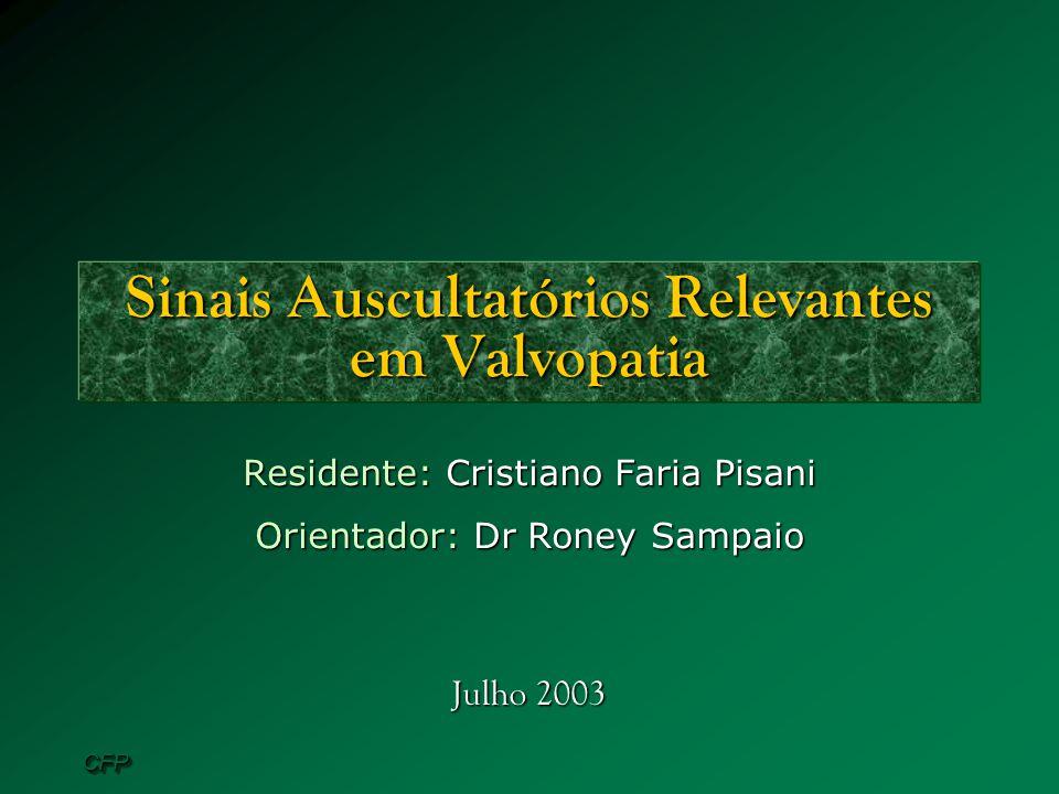 CFPCFP Sinais Auscultatórios Relevantes em Valvopatia Residente: Cristiano Faria Pisani Orientador: Dr Roney Sampaio Julho 2003