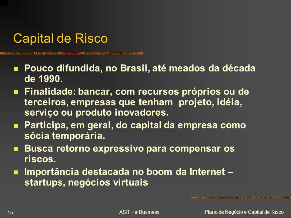 ASIT - e-BusinessPlano de Negócio e Capital de Risco 15 Capital de Risco Pouco difundida, no Brasil, até meados da década de 1990. Finalidade: bancar,
