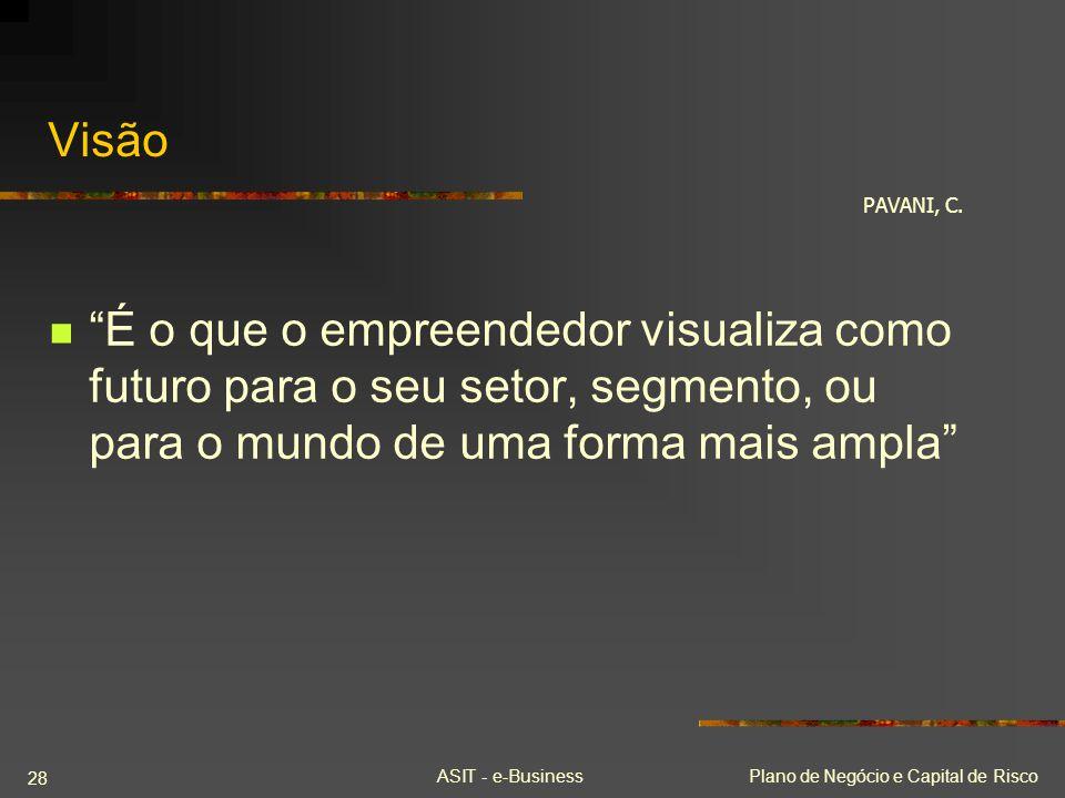 ASIT - e-BusinessPlano de Negócio e Capital de Risco 28 Visão É o que o empreendedor visualiza como futuro para o seu setor, segmento, ou para o mundo