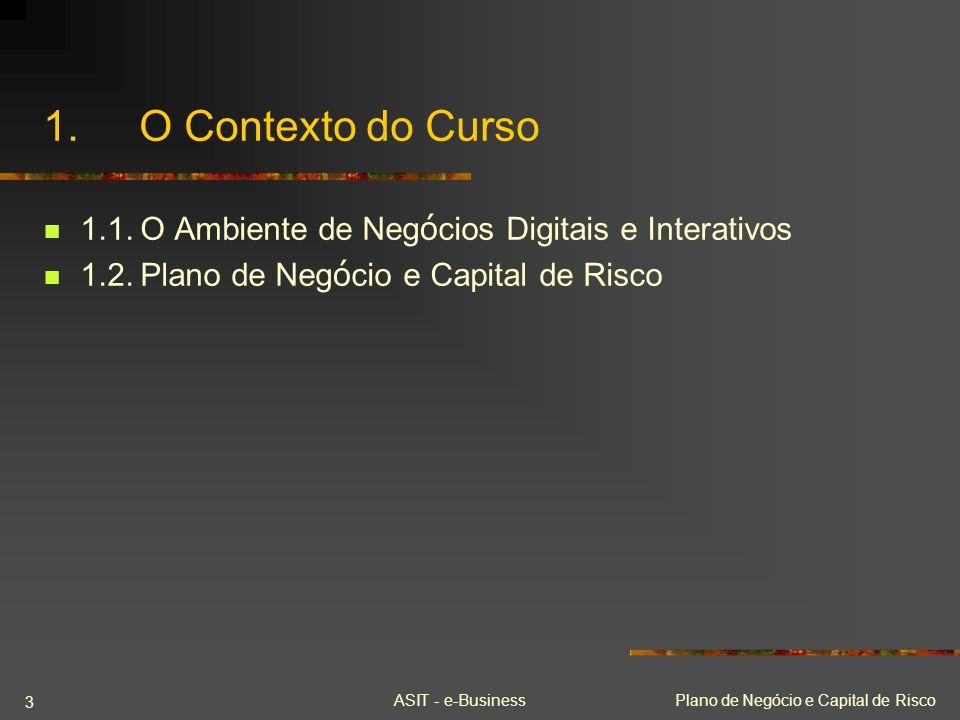 ASIT - e-BusinessPlano de Negócio e Capital de Risco 3 1.O Contexto do Curso 1.1.O Ambiente de Neg ó cios Digitais e Interativos 1.2.Plano de Neg ó ci
