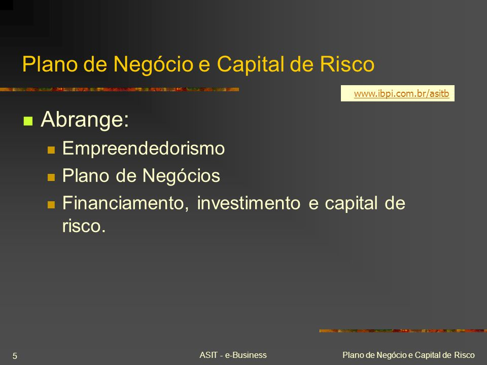 ASIT - e-BusinessPlano de Negócio e Capital de Risco 5 Abrange: Empreendedorismo Plano de Negócios Financiamento, investimento e capital de risco. www