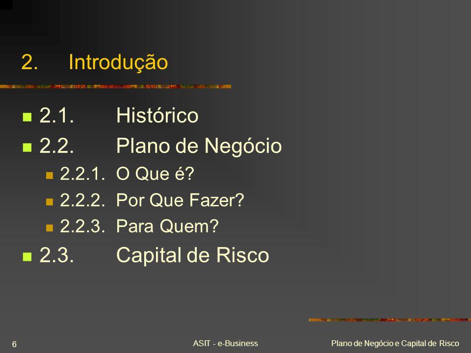 ASIT - e-BusinessPlano de Negócio e Capital de Risco 6 2.Introdução 2.1.Histórico 2.2.Plano de Negócio 2.2.1.O Que é? 2.2.2.Por Que Fazer? 2.2.3.Para