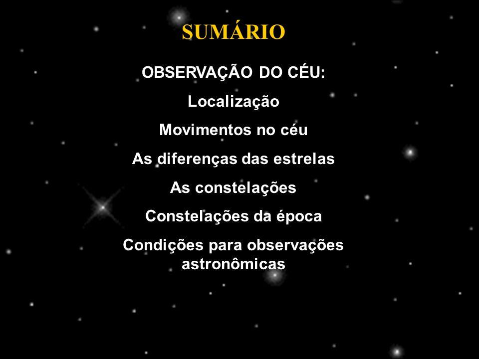 SUMÁRIO OBSERVAÇÃO DO CÉU: Localização Movimentos no céu As diferenças das estrelas As constelações Constelações da época Condições para observações astronômicas