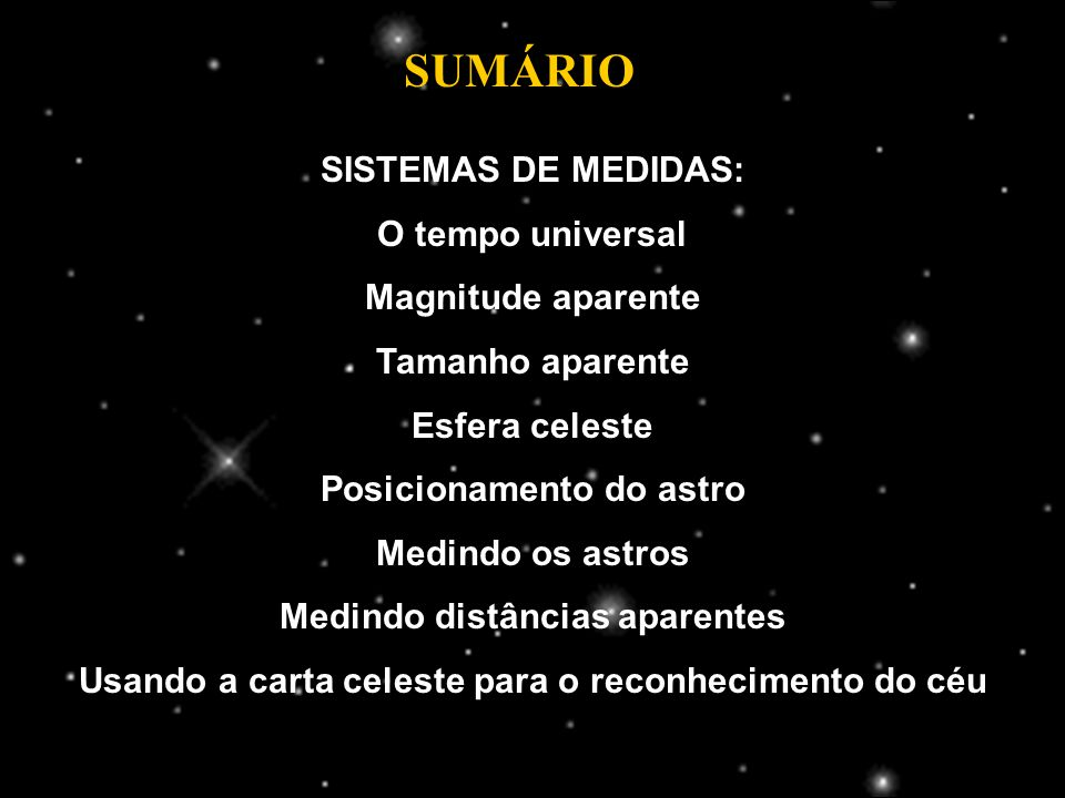 SISTEMAS DE MEDIDAS: O tempo universal Magnitude aparente Tamanho aparente Esfera celeste Posicionamento do astro Medindo os astros Medindo distâncias aparentes Usando a carta celeste para o reconhecimento do céu SUMÁRIO
