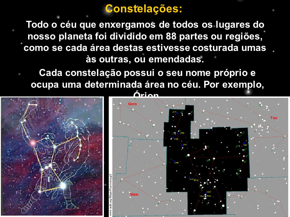 Constelações: Todo o céu que enxergamos de todos os lugares do nosso planeta foi dividido em 88 partes ou regiões, como se cada área destas estivesse costurada umas às outras, ou emendadas.