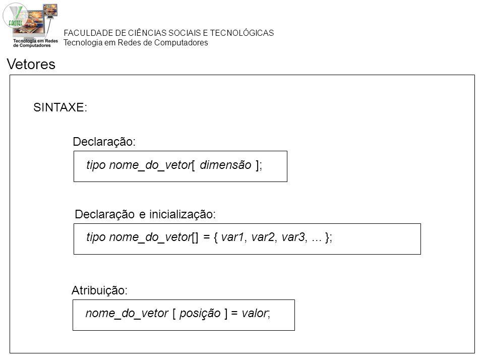 FACULDADE DE CIÊNCIAS SOCIAIS E TECNOLÓGICAS Tecnologia em Redes de Computadores Vetores Declaração: tipo nome_do_vetor[ dimensão ]; Declaração e inic