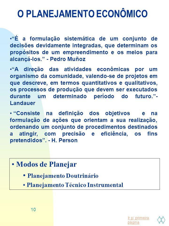 Ir p/ primeira página 10 O PLANEJAMENTO ECONÔMICO É a formulação sistemática de um conjunto de decisões devidamente integradas, que determinam os prop