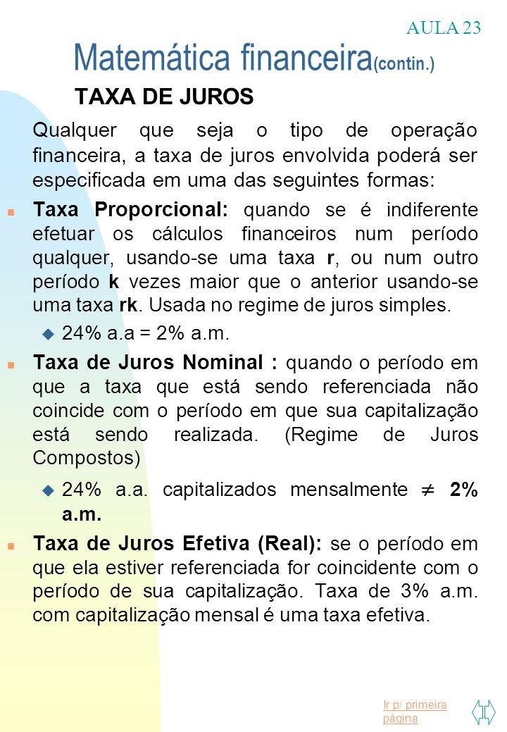 Ir p/ primeira página Matemática financeira (contin.) TAXA DE JUROS Qualquer que seja o tipo de operação financeira, a taxa de juros envolvida poderá ser especificada em uma das seguintes formas: n Taxa Proporcional: quando se é indiferente efetuar os cálculos financeiros num período qualquer, usando-se uma taxa r, ou num outro período k vezes maior que o anterior usando-se uma taxa rk.