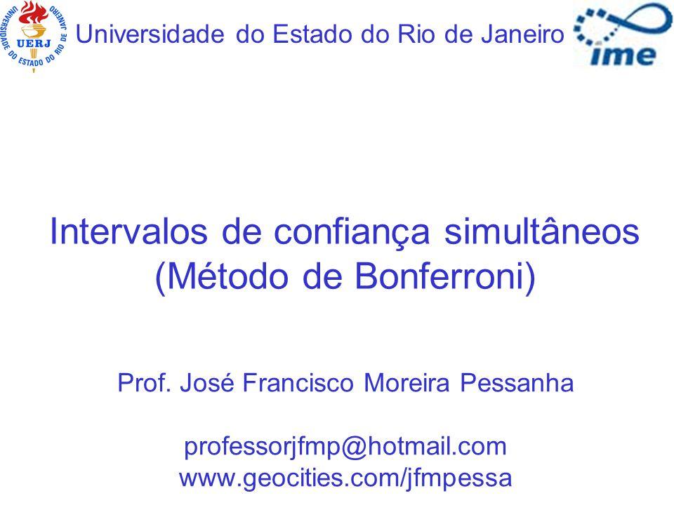 Intervalos de confiança simultâneos (Método de Bonferroni) Universidade do Estado do Rio de Janeiro Prof. José Francisco Moreira Pessanha professorjfm