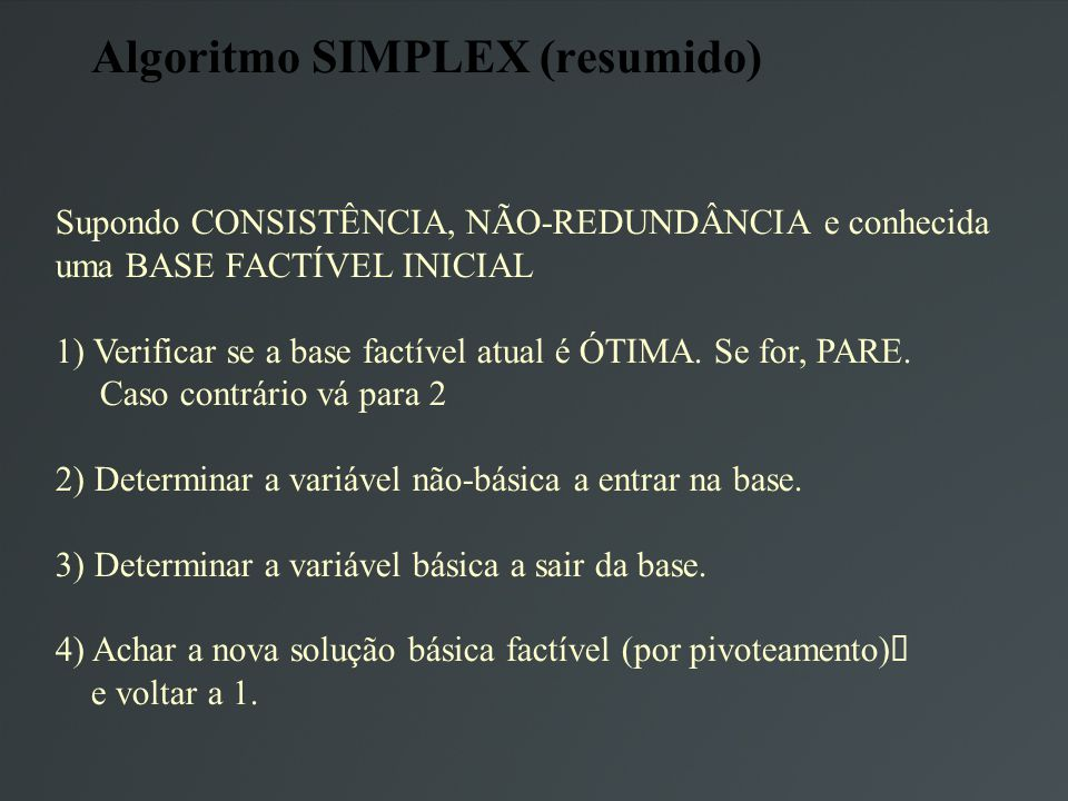 Algoritmo SIMPLEX (resumido) Supondo CONSISTÊNCIA, NÃO-REDUNDÂNCIA e conhecida uma BASE FACTÍVEL INICIAL 1) Verificar se a base factível atual é ÓTIMA.