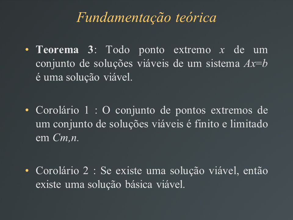 Teorema 3: Todo ponto extremo x de um conjunto de soluções viáveis de um sistema Ax=b é uma solução viável.