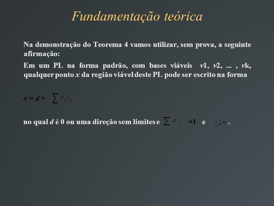 Na demonstração do Teorema 4 vamos utilizar, sem prova, a seguinte afirmação: Em um PL na forma padrão, com bases viáveis v1, v2,..., vk, qualquer ponto x da região viável deste PL pode ser escrito na forma x = d + no qual d é 0 ou uma direção sem limites e =1 e.