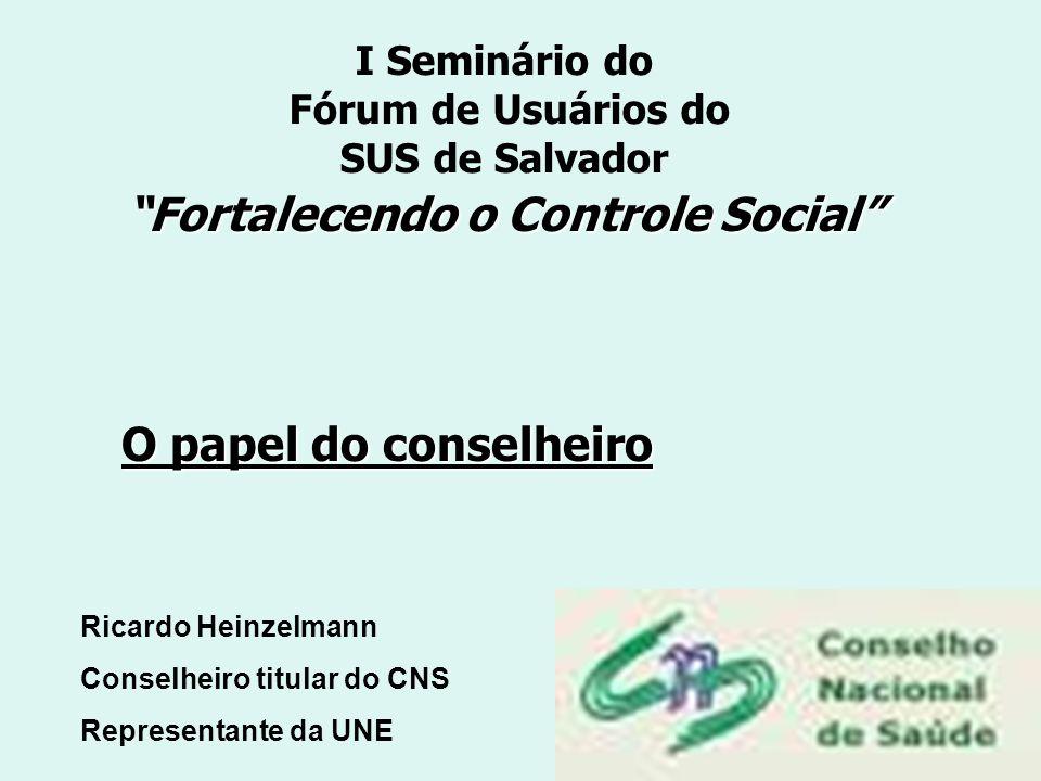 I Seminário do Fórum de Usuários do SUS de Salvador Fortalecendo o Controle Social O papel do conselheiro Ricardo Heinzelmann Conselheiro titular do C