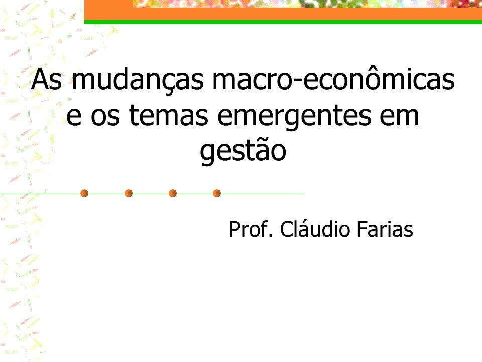As mudanças macro-econômicas e os temas emergentes em gestão Prof. Cláudio Farias