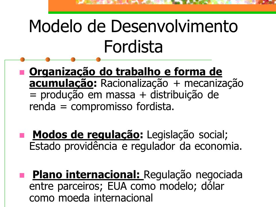 Modelo de Desenvolvimento Fordista Organização do trabalho e forma de acumulação: Racionalização + mecanização = produção em massa + distribuição de renda = compromisso fordista.