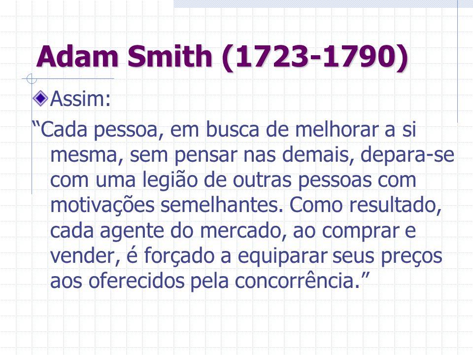 Adam Smith (1723-1790) Assim: Cada pessoa, em busca de melhorar a si mesma, sem pensar nas demais, depara-se com uma legião de outras pessoas com moti