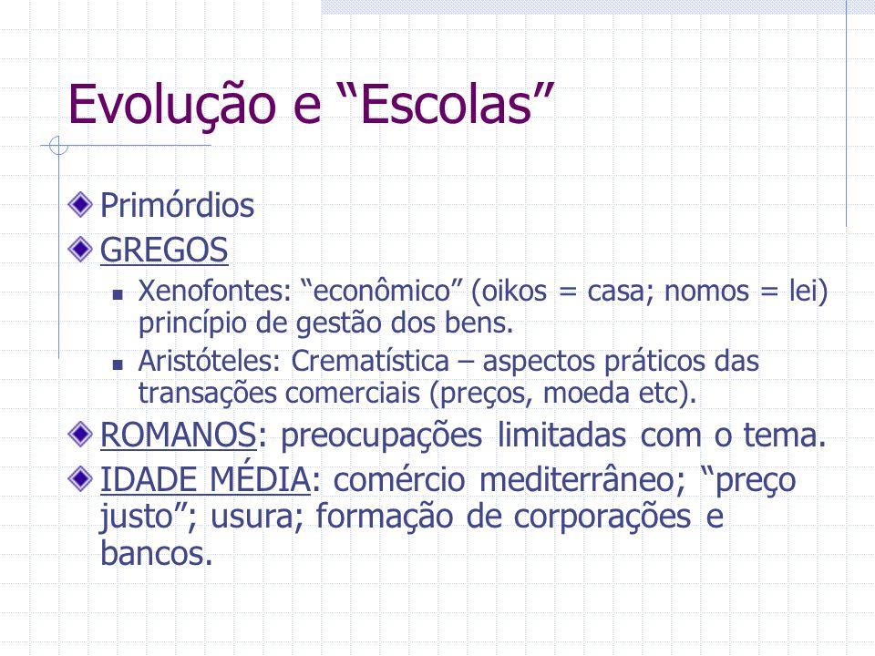 Evolução e Escolas Primórdios GREGOS Xenofontes: econômico (oikos = casa; nomos = lei) princípio de gestão dos bens. Aristóteles: Crematística – aspec