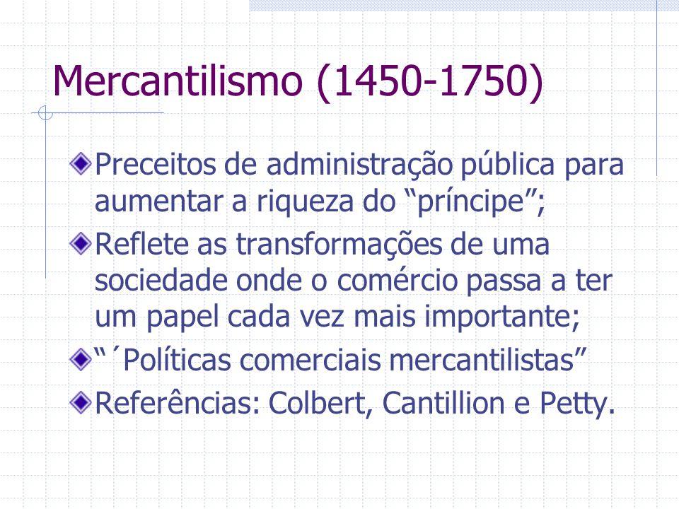 Mercantilismo (1450-1750) Preceitos de administração pública para aumentar a riqueza do príncipe; Reflete as transformações de uma sociedade onde o co