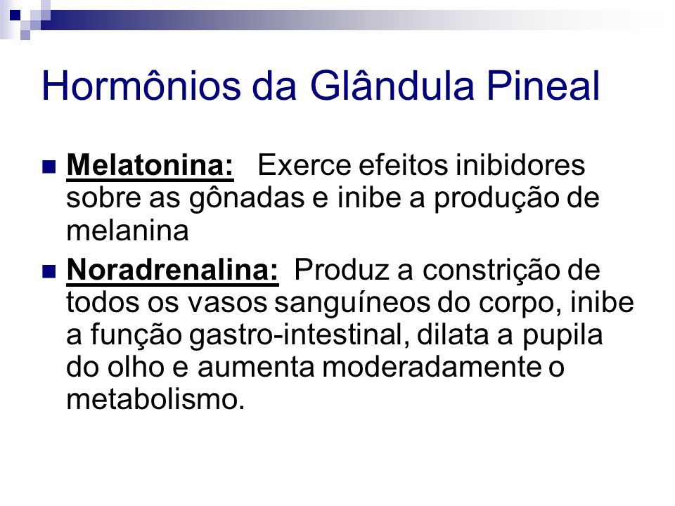 Hormônios da Glândula Pineal Melatonina: Exerce efeitos inibidores sobre as gônadas e inibe a produção de melanina Noradrenalina: Produz a constrição de todos os vasos sanguíneos do corpo, inibe a função gastro-intestinal, dilata a pupila do olho e aumenta moderadamente o metabolismo.