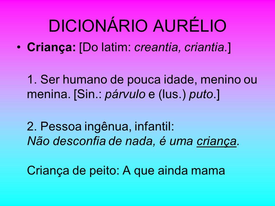 DICIONÁRIO AURÉLIO Criança: [Do latim: creantia, criantia.] 1. Ser humano de pouca idade, menino ou menina. [Sin.: párvulo e (lus.) puto.] 2. Pessoa i