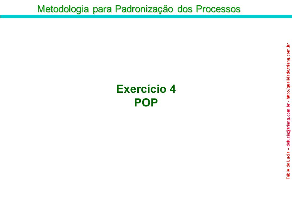 Metodologia para Padronização dos Processos Fábio de Lucia – delucia@triang.com.br - http://qualidade.triang.com.brdelucia@triang.com.br Exercício 4 P