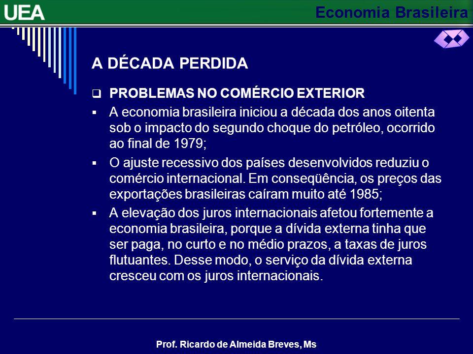 Economia Brasileira Prof. Ricardo de Almeida Breves, Ms A DÉCADA PERDIDA PROBLEMAS NO COMÉRCIO EXTERIOR A economia brasileira iniciou a década dos ano
