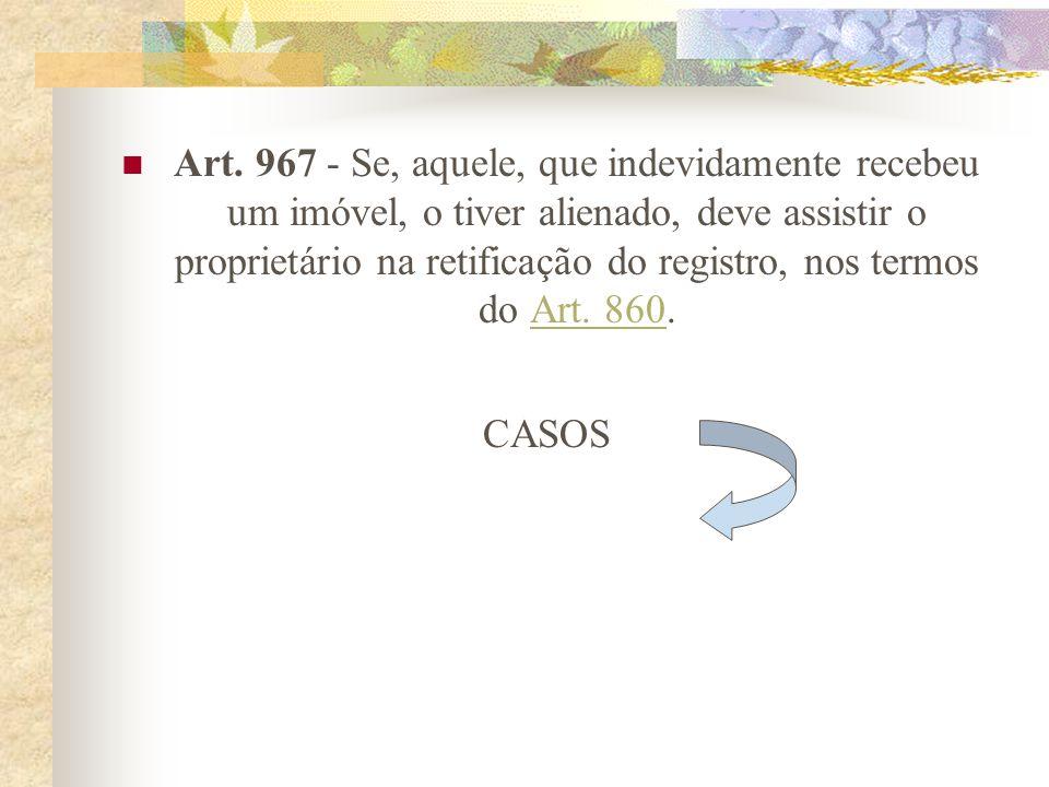 Art. 966 - Aos frutos, acessões, benfeitorias e deteriorações sobrevindas à coisa dada em pagamento indevido, aplica-se o disposto nos Arts. 510 a 519
