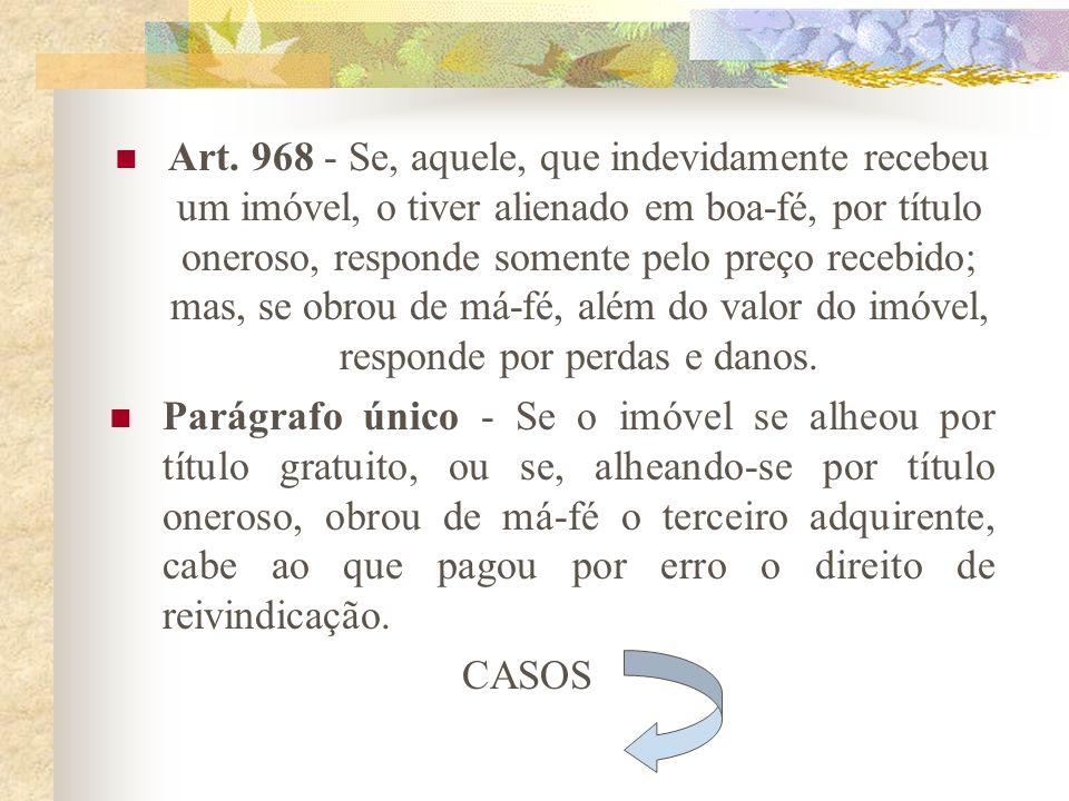 Art. 967 - Se, aquele, que indevidamente recebeu um imóvel, o tiver alienado, deve assistir o proprietário na retificação do registro, nos termos do A