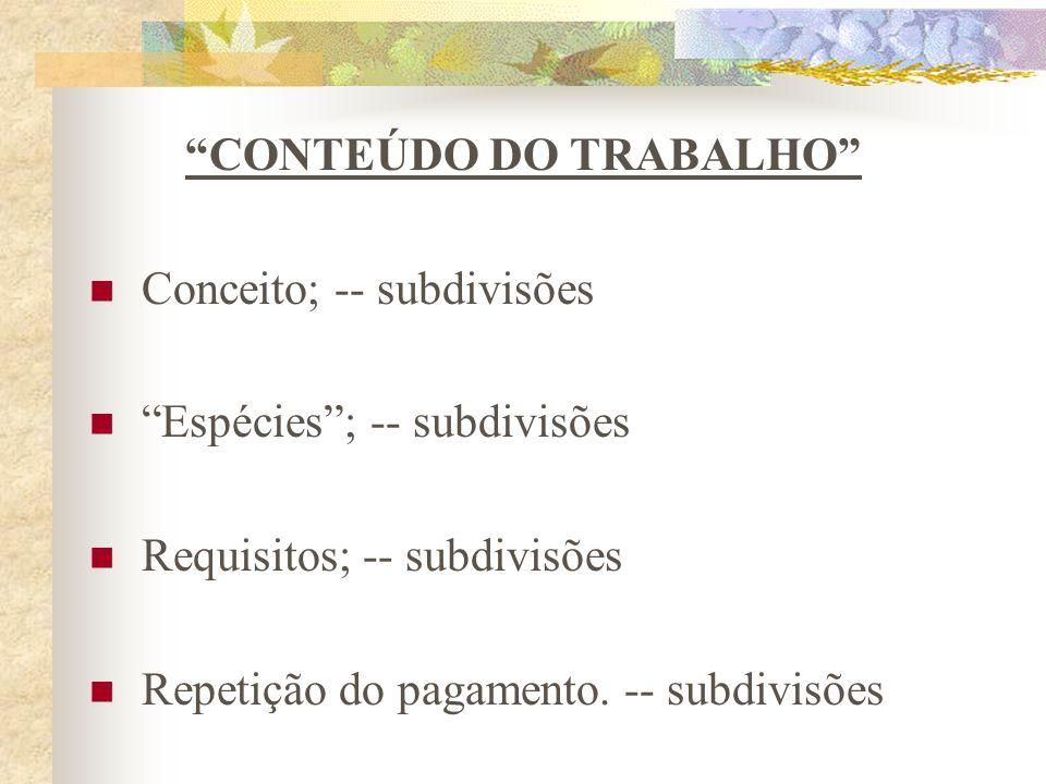 CONTEÚDO DO TRABALHO Conceito; -- subdivisões Espécies; -- subdivisões Requisitos; -- subdivisões Repetição do pagamento.