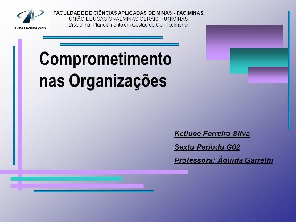 Comprometimento nas Organizações Ketiuce Ferreira Silva Sexto Período G02 Professora: Águida Garrethi FACULDADE DE CIÊNCIAS APLICADAS DE MINAS - FACIMINAS UNIÃO EDUCACIONAL MINAS GERAIS – UNIMINAS Disciplina: Planejamento em Gestão do Conhecimento