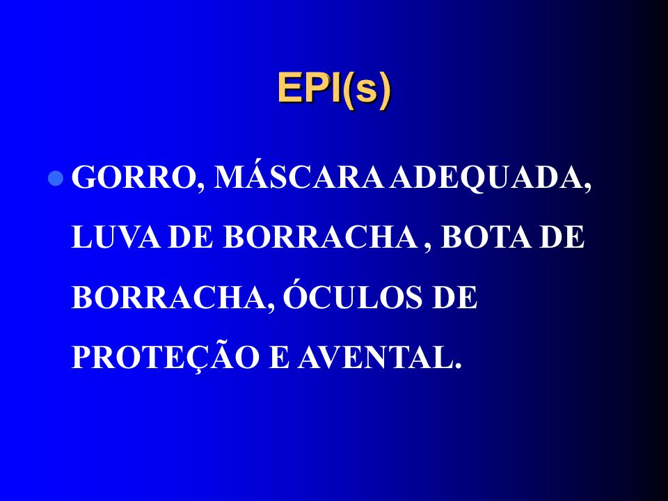 EPI(s)EPI(s) GORRO, MÁSCARA ADEQUADA, LUVA DE BORRACHA, BOTA DE BORRACHA, ÓCULOS DE PROTEÇÃO E AVENTAL.