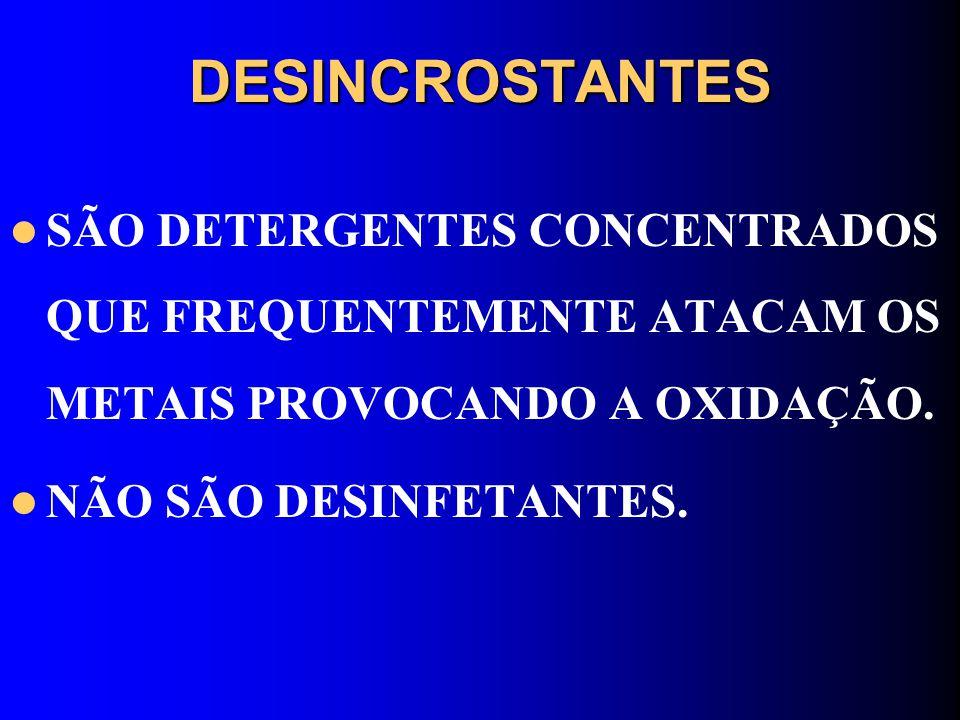 DESINCROSTANTES SÃO DETERGENTES CONCENTRADOS QUE FREQUENTEMENTE ATACAM OS METAIS PROVOCANDO A OXIDAÇÃO. NÃO SÃO DESINFETANTES.