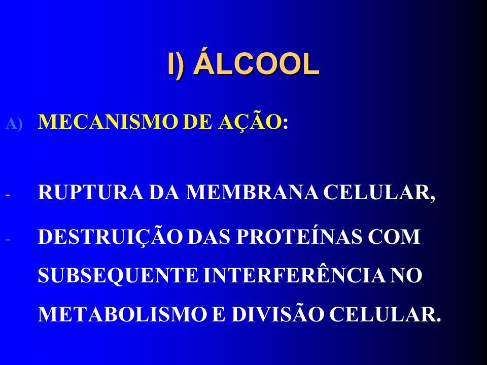 I) ÁLCOOL A) MECANISMO DE AÇÃO: - RUPTURA DA MEMBRANA CELULAR, - DESTRUIÇÃO DAS PROTEÍNAS COM SUBSEQUENTE INTERFERÊNCIA NO METABOLISMO E DIVISÃO CELUL