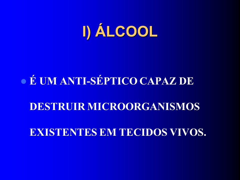 I) ÁLCOOL É UM ANTI-SÉPTICO CAPAZ DE DESTRUIR MICROORGANISMOS EXISTENTES EM TECIDOS VIVOS.